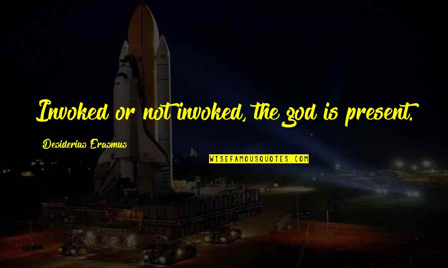 Codecademy Quotes By Desiderius Erasmus: Invoked or not invoked, the god is present.