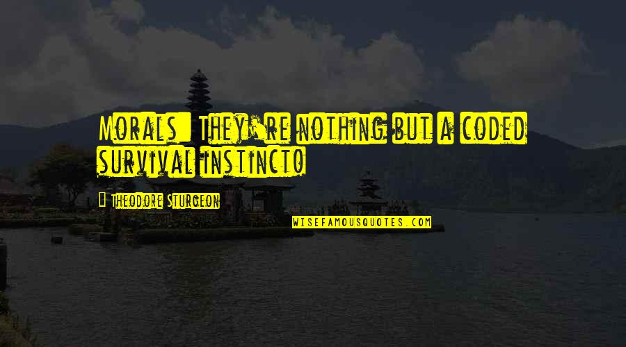 Coded Quotes By Theodore Sturgeon: Morals: They're nothing but a coded survival instinct!