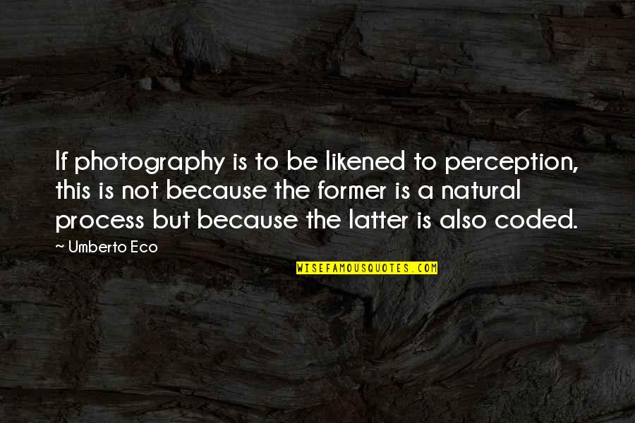 Coded Quotes By Umberto Eco: If photography is to be likened to perception,