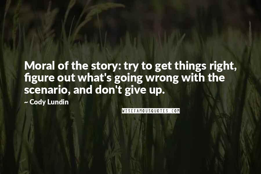 Cody Lundin quotes: Moral of the story: try to get things right, figure out what's going wrong with the scenario, and don't give up.