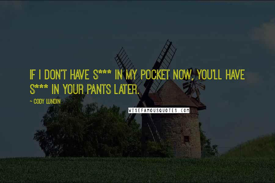 Cody Lundin quotes: If I don't have s*** in my pocket now, you'll have s*** in your pants later.