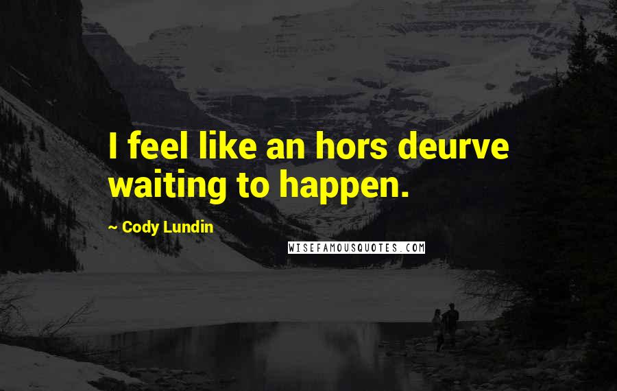 Cody Lundin quotes: I feel like an hors deurve waiting to happen.