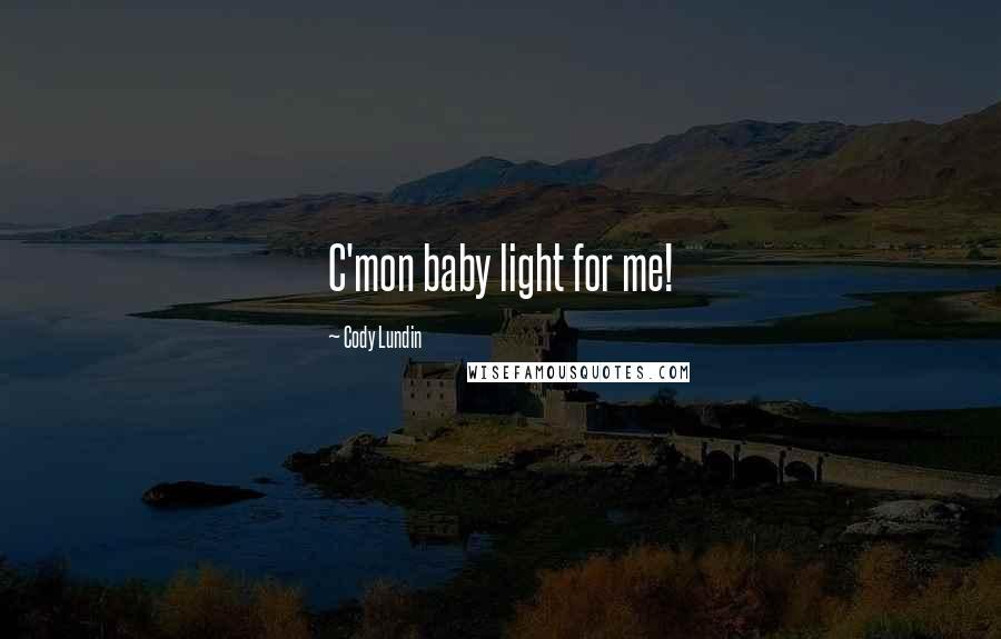 Cody Lundin quotes: C'mon baby light for me!