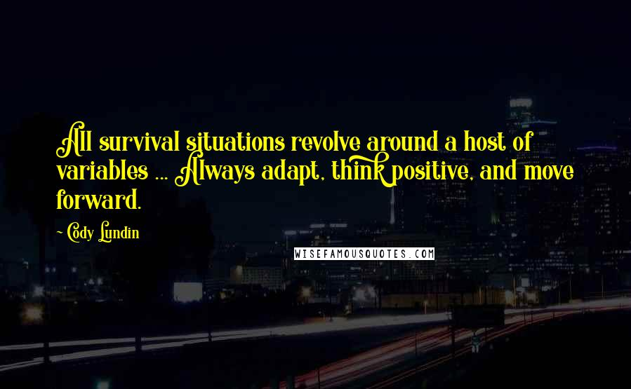 Cody Lundin quotes: All survival situations revolve around a host of variables ... Always adapt, think positive, and move forward.