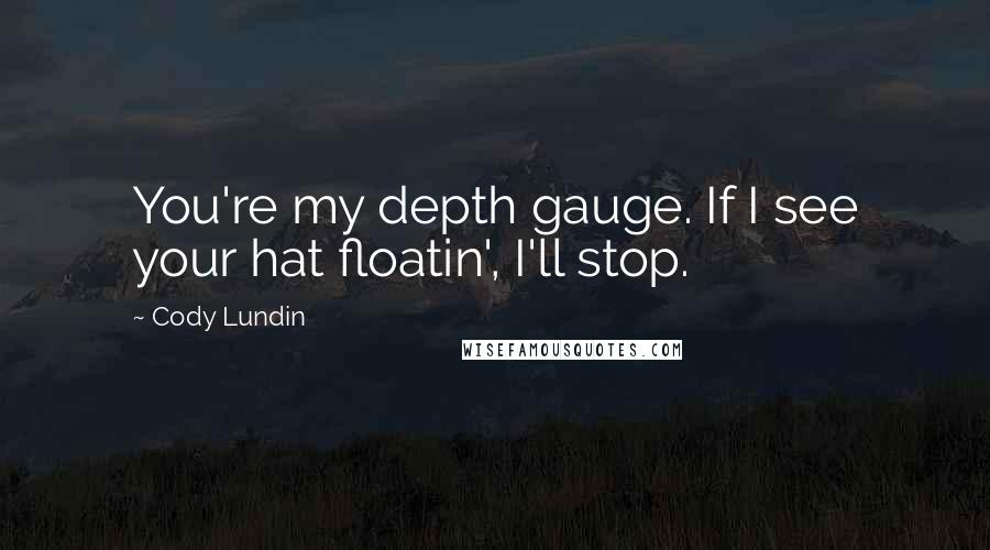 Cody Lundin quotes: You're my depth gauge. If I see your hat floatin', I'll stop.