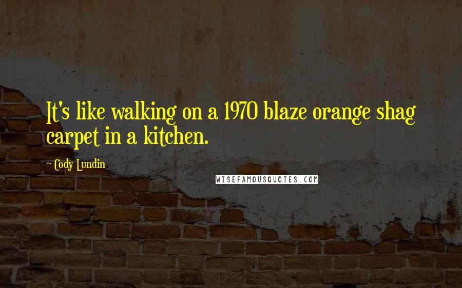 Cody Lundin quotes: It's like walking on a 1970 blaze orange shag carpet in a kitchen.