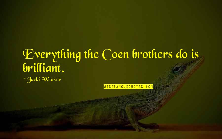 Coen Quotes By Jacki Weaver: Everything the Coen brothers do is brilliant.