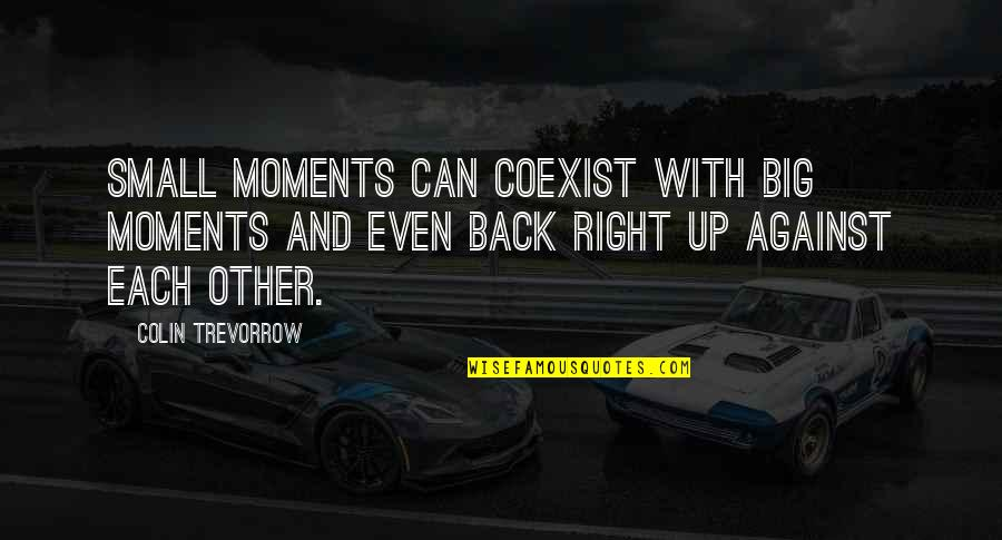 Coexist Quotes By Colin Trevorrow: Small moments can coexist with big moments and