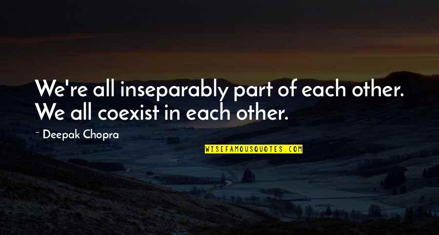 Coexist Quotes By Deepak Chopra: We're all inseparably part of each other. We
