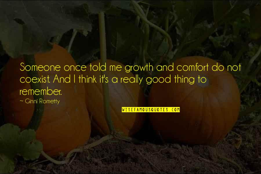 Coexist Quotes By Ginni Rometty: Someone once told me growth and comfort do