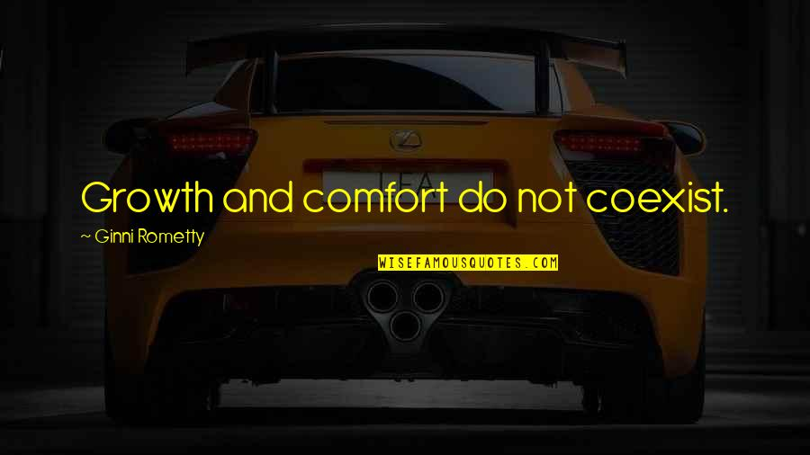 Coexist Quotes By Ginni Rometty: Growth and comfort do not coexist.