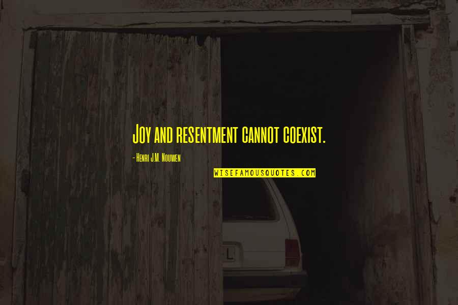 Coexist Quotes By Henri J.M. Nouwen: Joy and resentment cannot coexist.