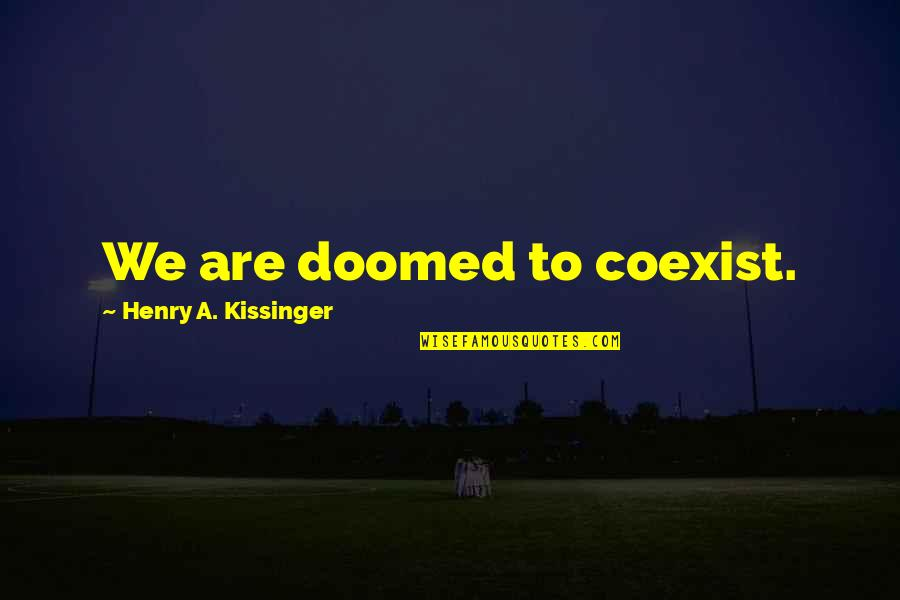 Coexist Quotes By Henry A. Kissinger: We are doomed to coexist.