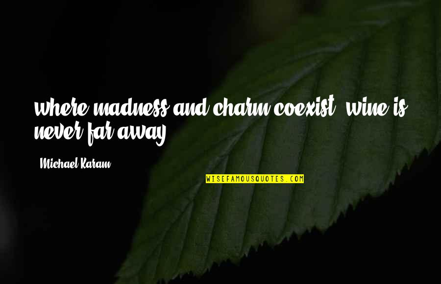 Coexist Quotes By Michael Karam: where madness and charm coexist, wine is never