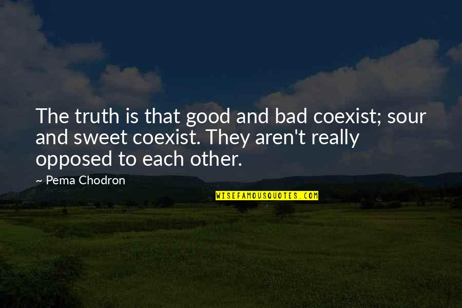 Coexist Quotes By Pema Chodron: The truth is that good and bad coexist;