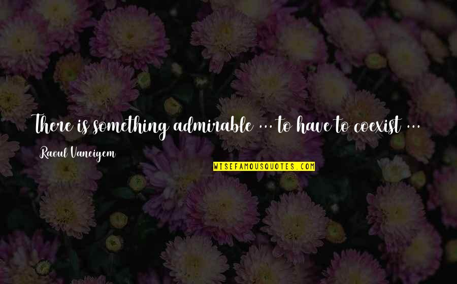 Coexist Quotes By Raoul Vaneigem: There is something admirable ... to have to