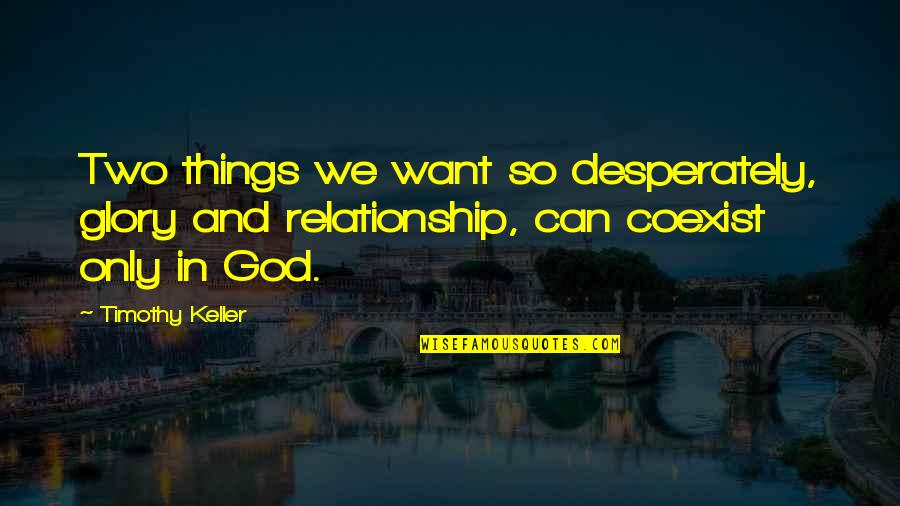 Coexist Quotes By Timothy Keller: Two things we want so desperately, glory and