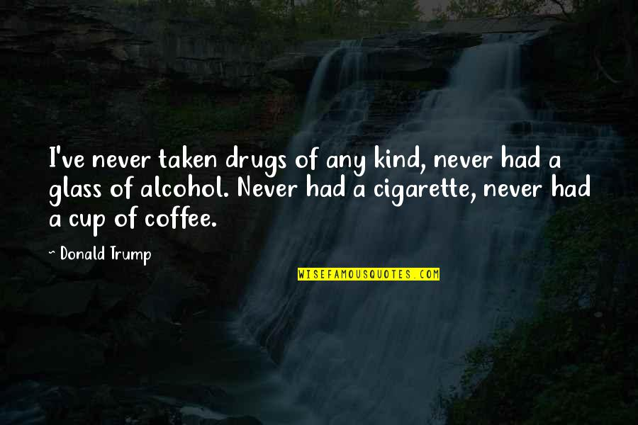 Coffee And Alcohol Quotes By Donald Trump: I've never taken drugs of any kind, never