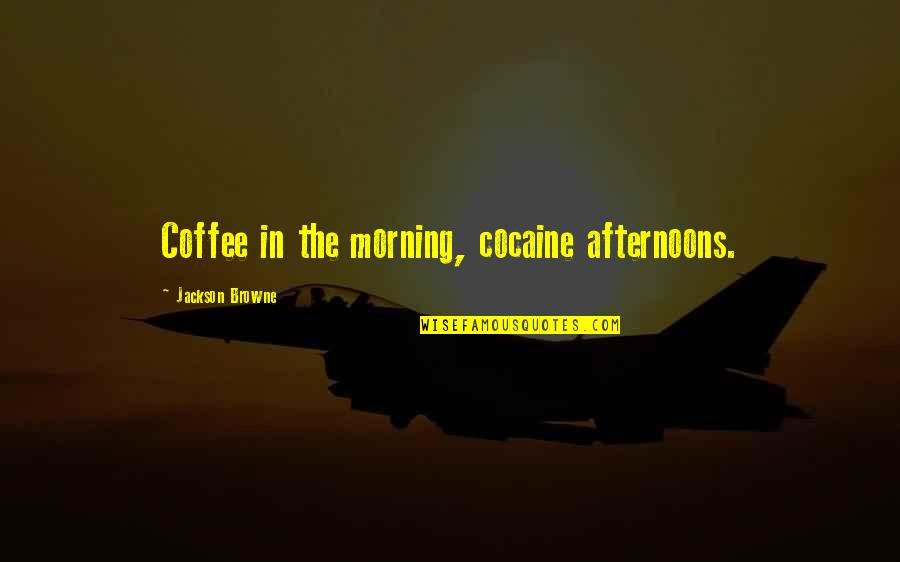 Coffee And Alcohol Quotes By Jackson Browne: Coffee in the morning, cocaine afternoons.