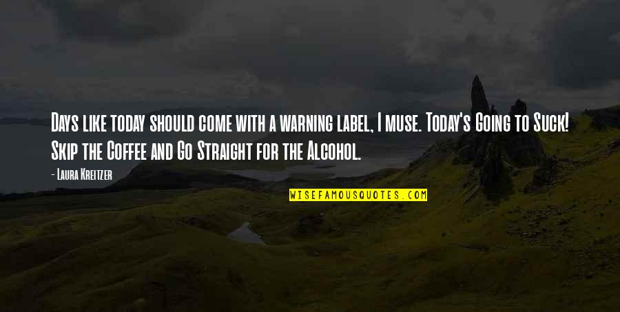 Coffee And Alcohol Quotes By Laura Kreitzer: Days like today should come with a warning
