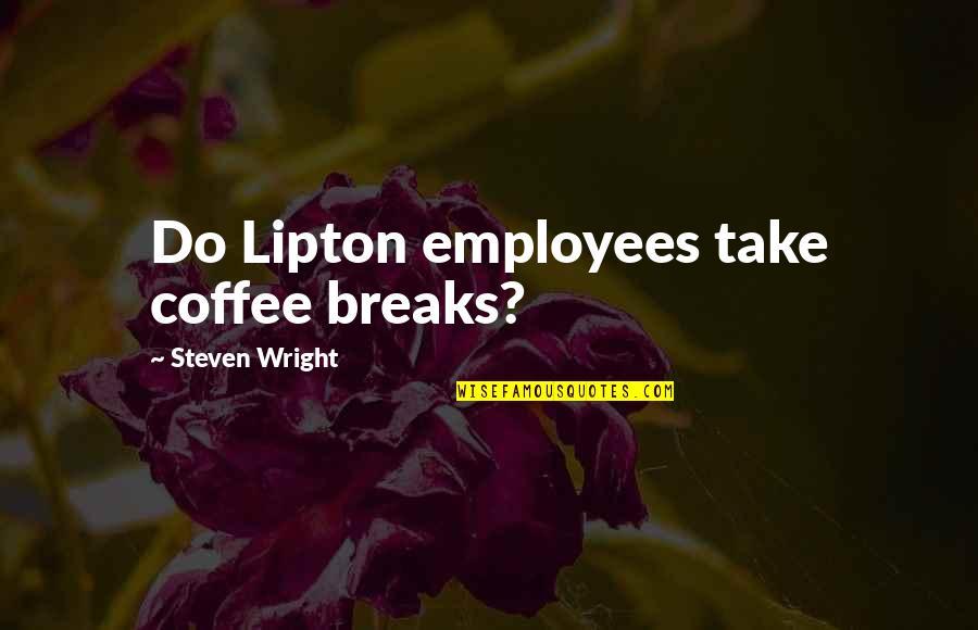 Coffee Breaks Quotes By Steven Wright: Do Lipton employees take coffee breaks?