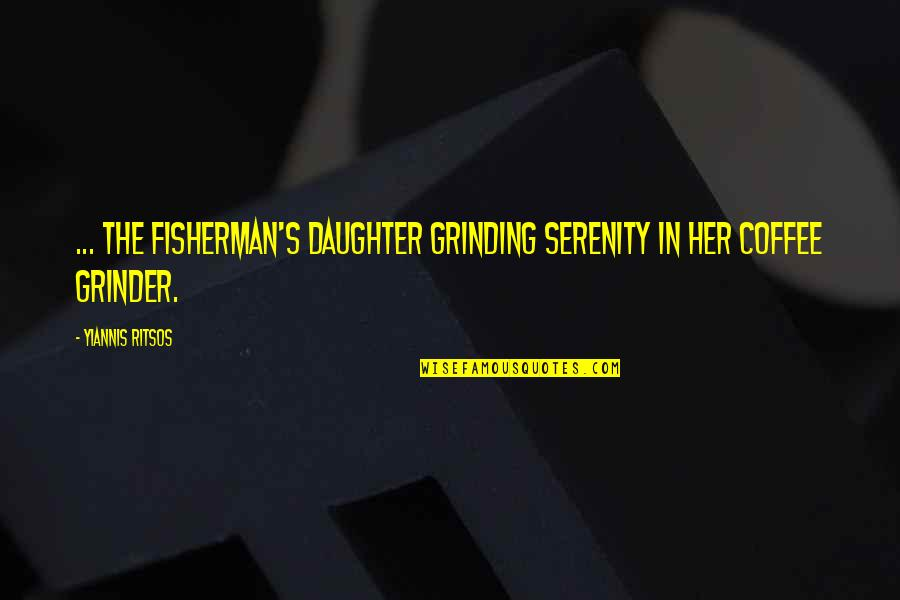 Coffee Grinder Quotes By Yiannis Ritsos: ... the fisherman's daughter grinding serenity in her