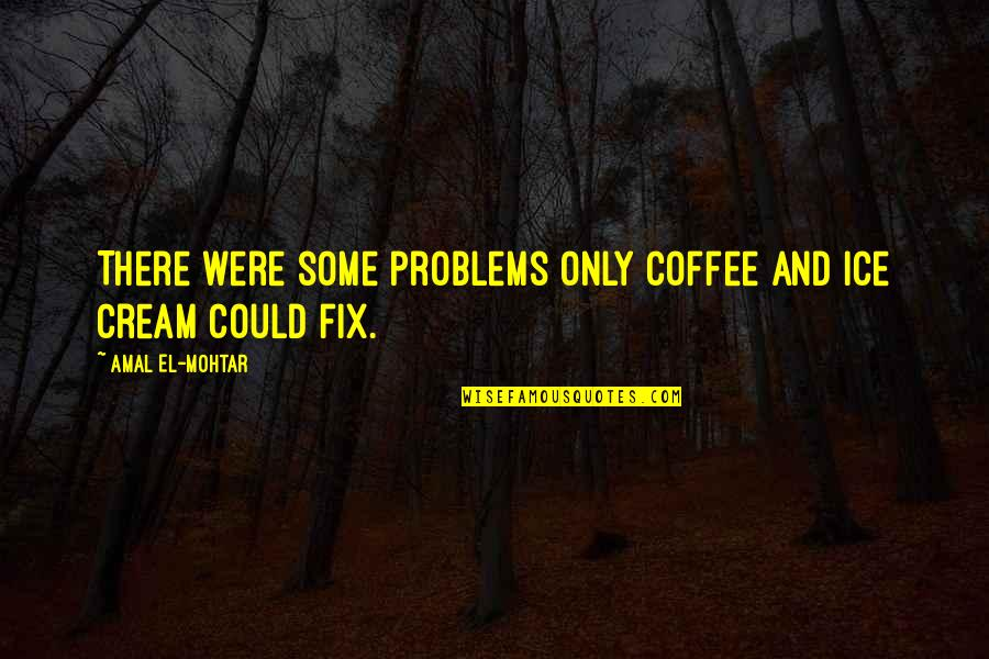 Coffee Ice Cream Quotes By Amal El-Mohtar: There were some problems only coffee and ice
