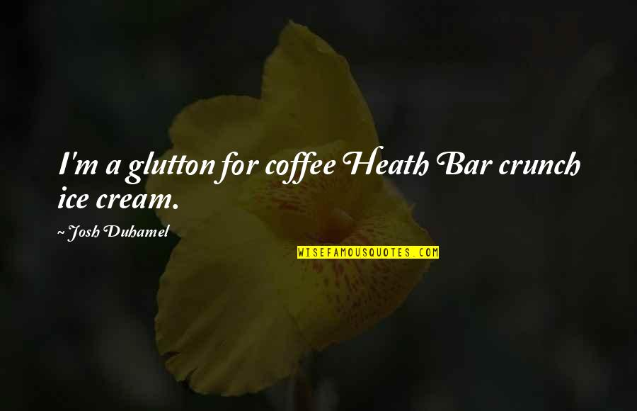 Coffee Ice Cream Quotes By Josh Duhamel: I'm a glutton for coffee Heath Bar crunch