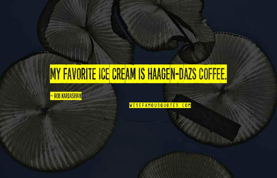 Coffee Ice Cream Quotes By Rob Kardashian: My favorite ice cream is Haagen-Dazs coffee.