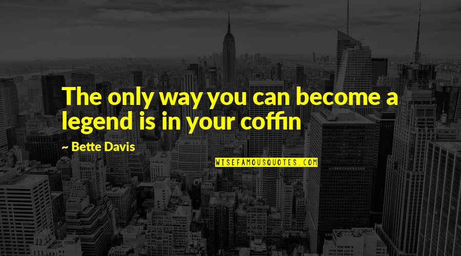 Coffin'd Quotes By Bette Davis: The only way you can become a legend