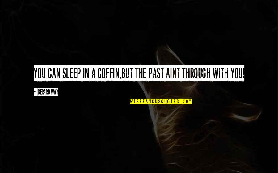 Coffin'd Quotes By Gerard Way: You can sleep in a coffin,but the past