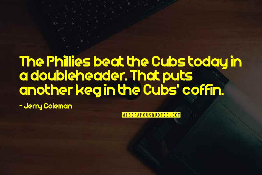 Coffin'd Quotes By Jerry Coleman: The Phillies beat the Cubs today in a