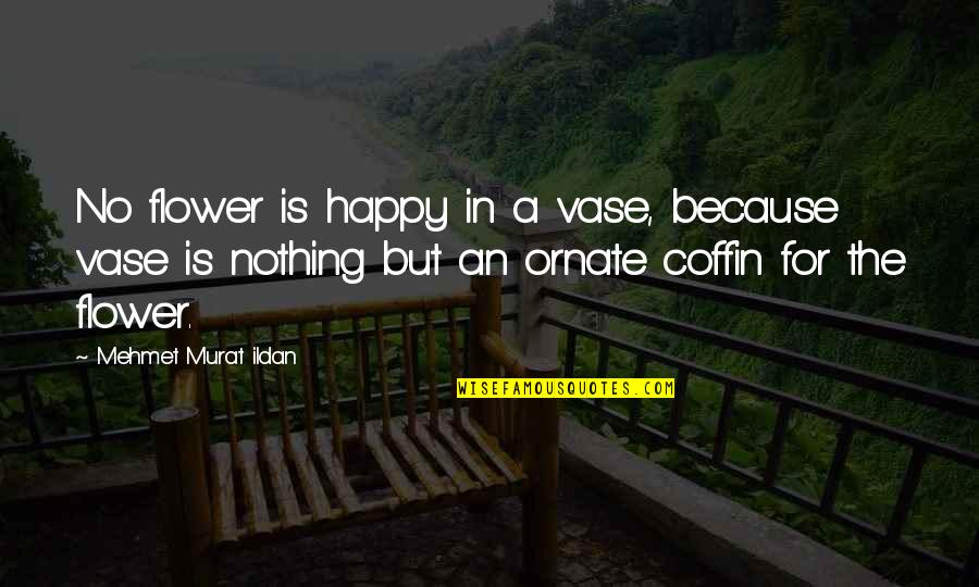 Coffin'd Quotes By Mehmet Murat Ildan: No flower is happy in a vase, because