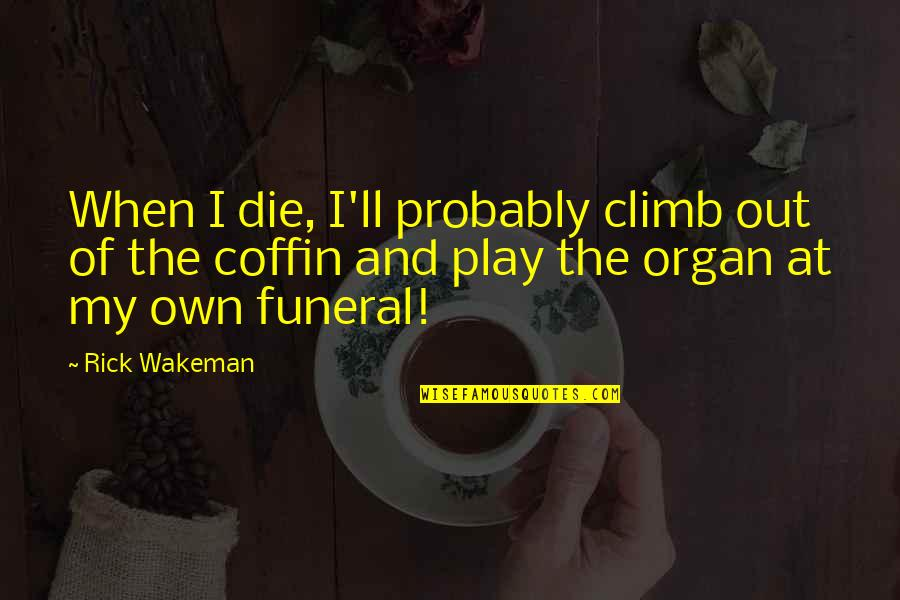 Coffin'd Quotes By Rick Wakeman: When I die, I'll probably climb out of