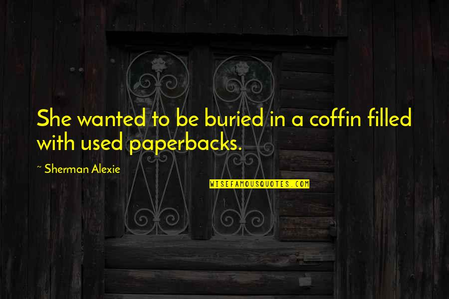 Coffin'd Quotes By Sherman Alexie: She wanted to be buried in a coffin