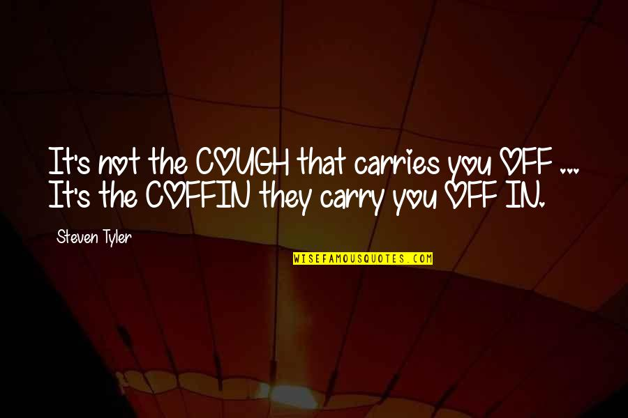 Coffin'd Quotes By Steven Tyler: It's not the COUGH that carries you OFF