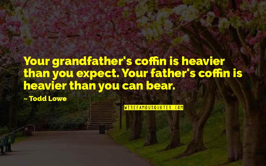 Coffin'd Quotes By Todd Lowe: Your grandfather's coffin is heavier than you expect.