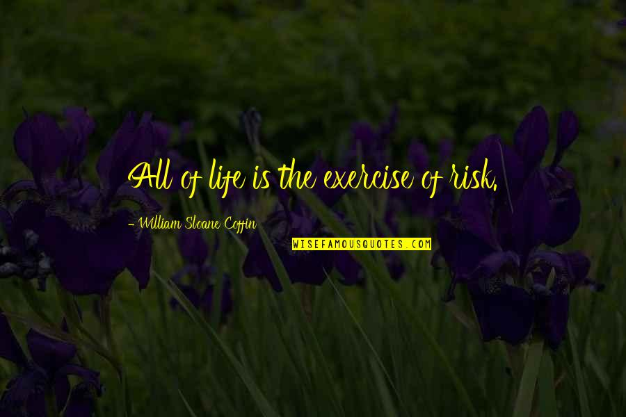 Coffin'd Quotes By William Sloane Coffin: All of life is the exercise of risk.
