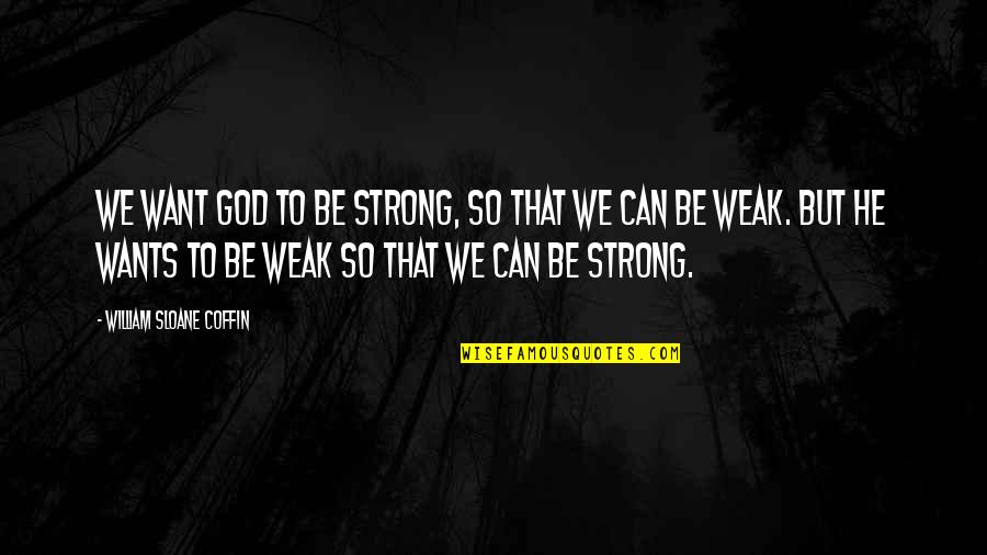 Coffin'd Quotes By William Sloane Coffin: We want God to be strong, so that