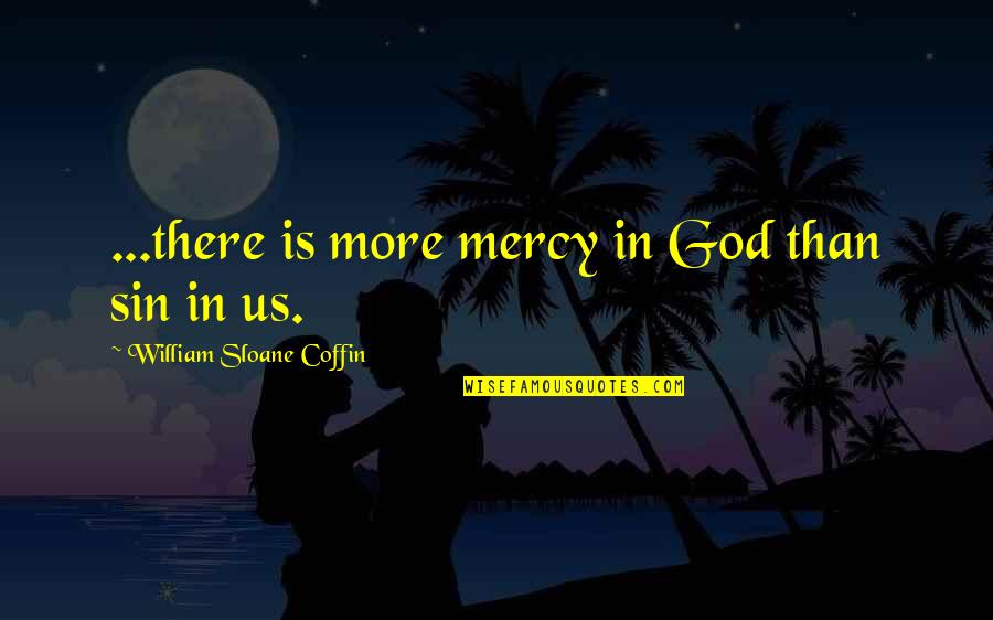 Coffin'd Quotes By William Sloane Coffin: ...there is more mercy in God than sin