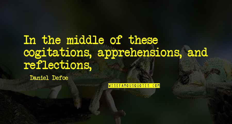 Cogitations Quotes By Daniel Defoe: In the middle of these cogitations, apprehensions, and