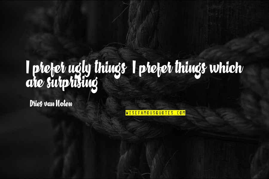 Cogsy Quotes By Dries Van Noten: I prefer ugly things. I prefer things which