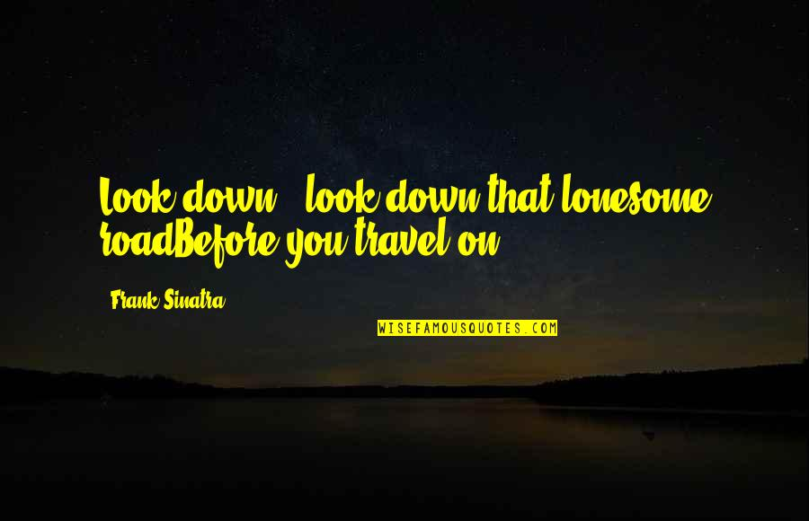 Cogsy Quotes By Frank Sinatra: Look down - look down that lonesome roadBefore