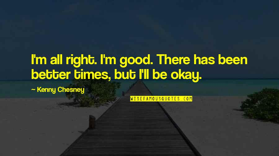 Cogsy Quotes By Kenny Chesney: I'm all right. I'm good. There has been