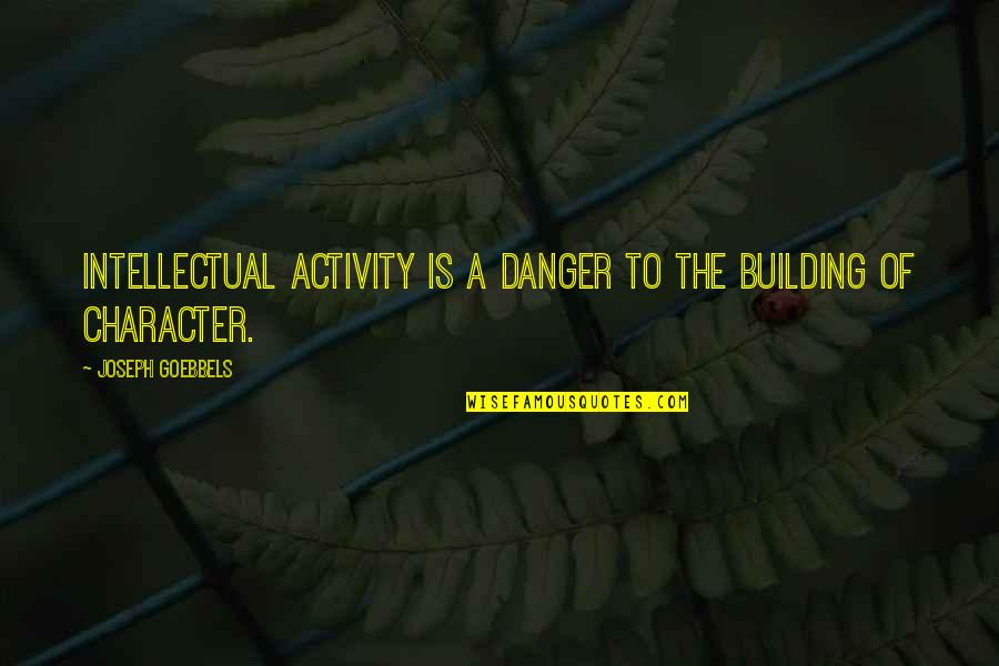 Coh 1 Quotes By Joseph Goebbels: Intellectual activity is a danger to the building