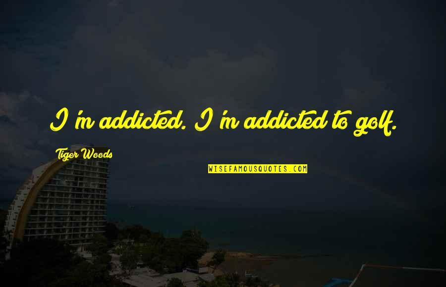 Coh Tiger Quotes By Tiger Woods: I'm addicted. I'm addicted to golf.