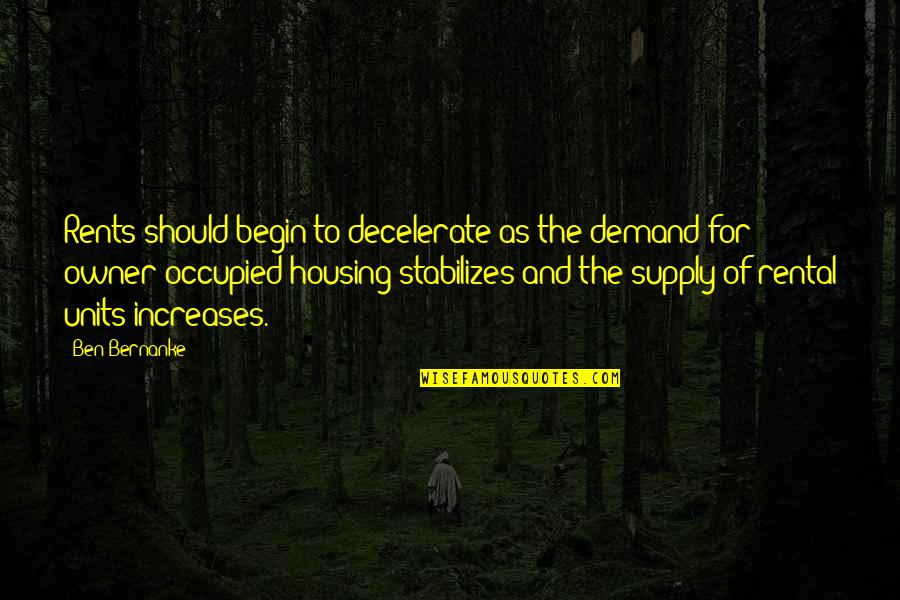 Coh Units Quotes By Ben Bernanke: Rents should begin to decelerate as the demand