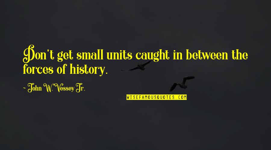 Coh Units Quotes By John W. Vessey Jr.: Don't get small units caught in between the
