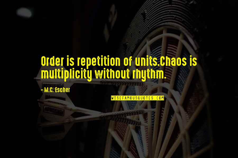 Coh Units Quotes By M.C. Escher: Order is repetition of units.Chaos is multiplicity without