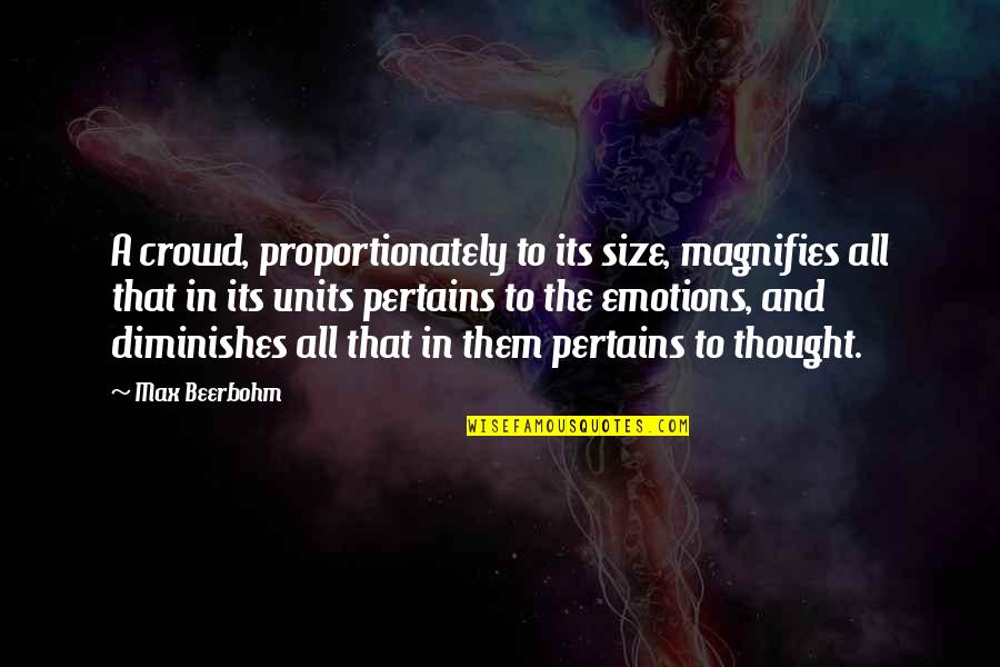 Coh Units Quotes By Max Beerbohm: A crowd, proportionately to its size, magnifies all